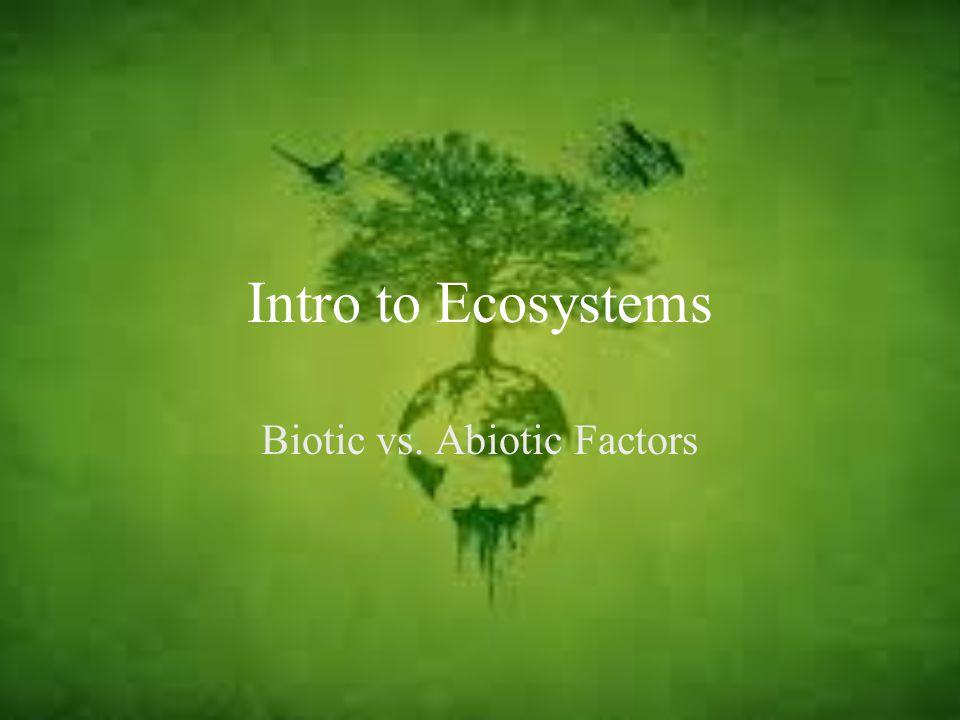 Intro to Ecosystems Biotic vs. Abiotic Factors