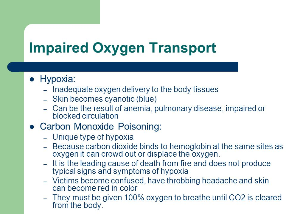 Impaired Oxygen Transport Hypoxia: – Inadequate oxygen delivery to the body tissues – Skin becomes cyanotic (blue) – Can be the result of anemia, pulmonary disease, impaired or blocked circulation Carbon Monoxide Poisoning: – Unique type of hypoxia – Because carbon dioxide binds to hemoglobin at the same sites as oxygen it can crowd out or displace the oxygen.