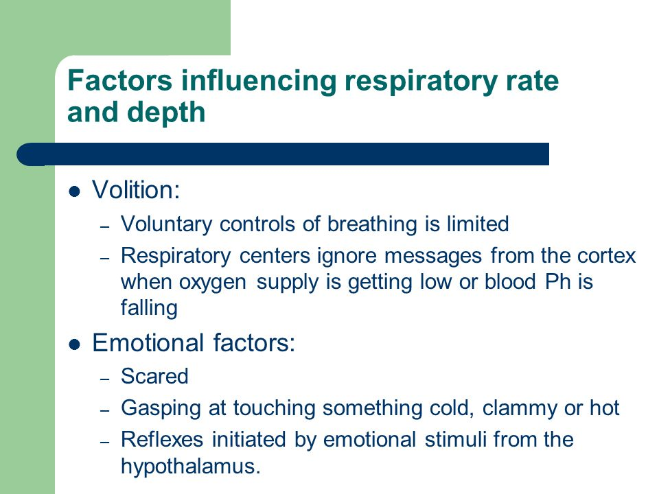 Factors influencing respiratory rate and depth Volition: – Voluntary controls of breathing is limited – Respiratory centers ignore messages from the cortex when oxygen supply is getting low or blood Ph is falling Emotional factors: – Scared – Gasping at touching something cold, clammy or hot – Reflexes initiated by emotional stimuli from the hypothalamus.