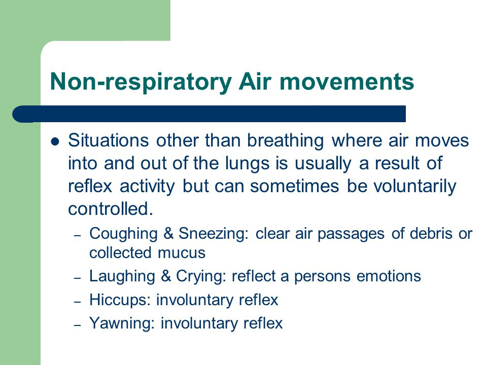 Non-respiratory Air movements Situations other than breathing where air moves into and out of the lungs is usually a result of reflex activity but can sometimes be voluntarily controlled.
