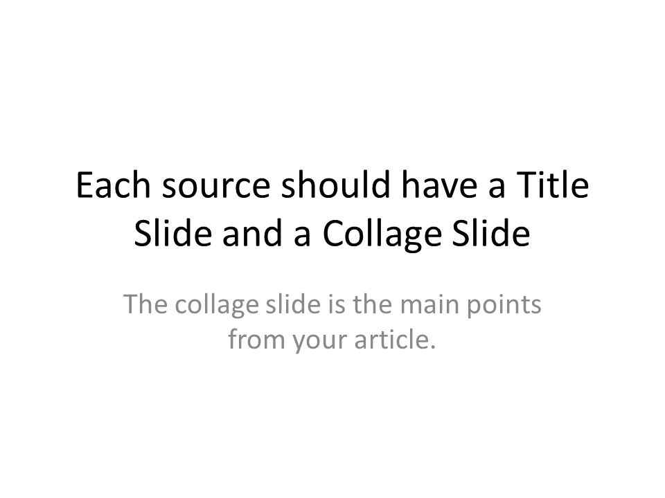Each source should have a Title Slide and a Collage Slide The collage slide is the main points from your article.