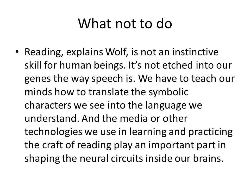 What not to do Reading, explains Wolf, is not an instinctive skill for human beings.