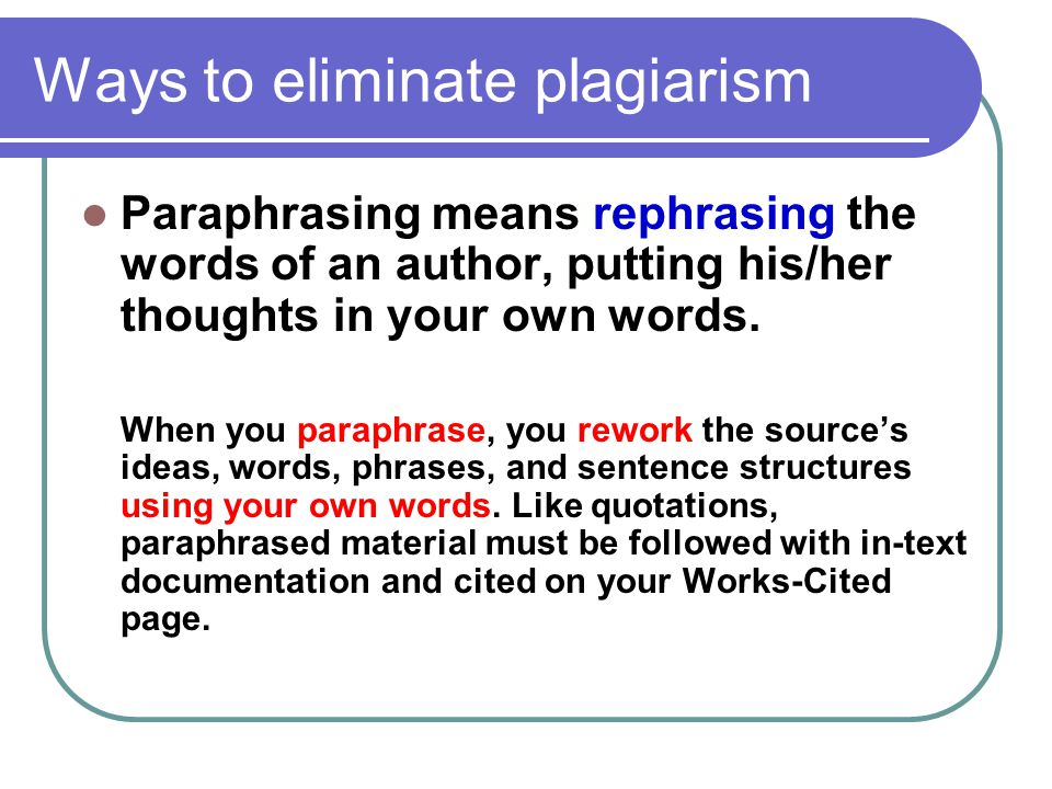 Ways to eliminate plagiarism Paraphrasing means rephrasing the words of an author, putting his/her thoughts in your own words. When you paraphrase, yo