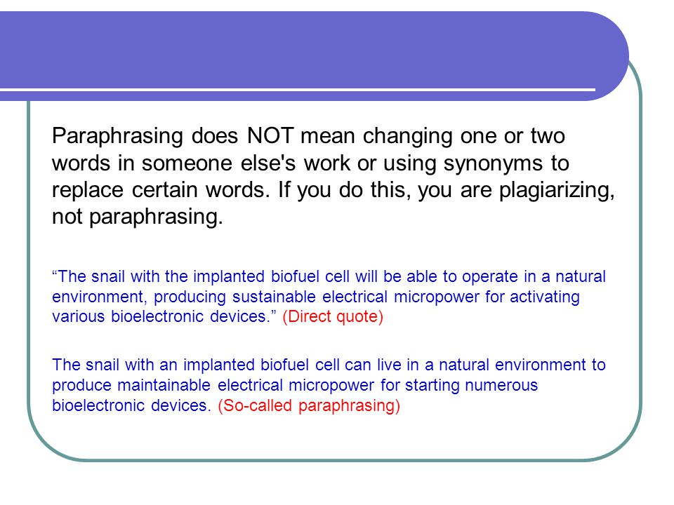 Paraphrasing does NOT mean changing one or two words in someone else's work or using synonyms to replace certain words. If you do this, you are plagia