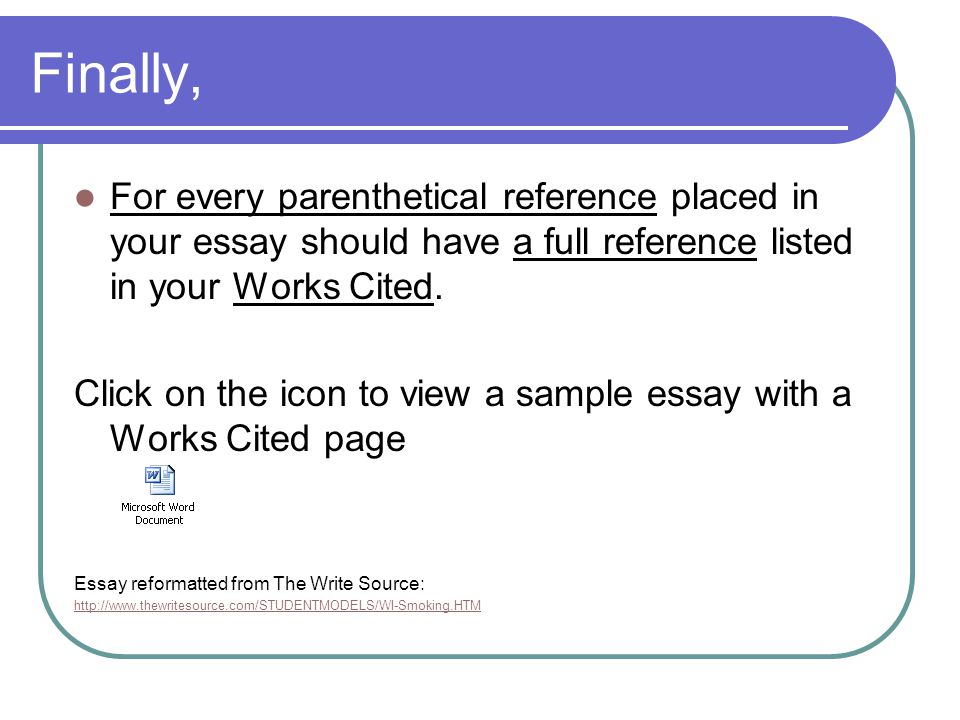 Finally, For every parenthetical reference placed in your essay should have a full reference listed in your Works Cited. Click on the icon to view a s