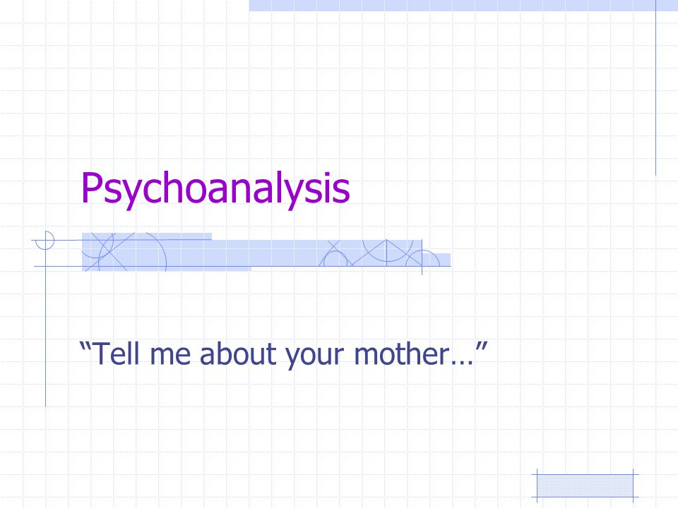 Psychoanalysis Tell me about your mother…