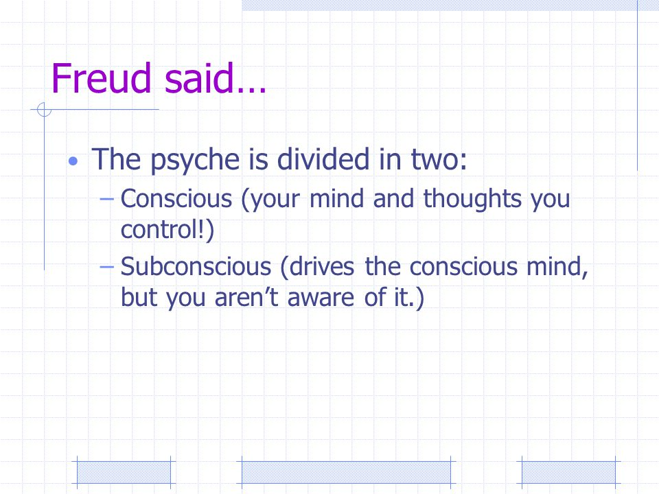 Freud said… The psyche is divided in two: –Conscious (your mind and thoughts you control!) –Subconscious (drives the conscious mind, but you aren't aware of it.)