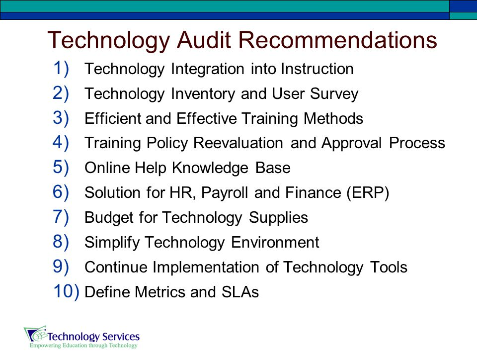Technology Audit Recommendations 1) Technology Integration into Instruction 2) Technology Inventory and User Survey 3) Efficient and Effective Training Methods 4) Training Policy Reevaluation and Approval Process 5) Online Help Knowledge Base 6) Solution for HR, Payroll and Finance (ERP) 7) Budget for Technology Supplies 8) Simplify Technology Environment 9) Continue Implementation of Technology Tools 10) Define Metrics and SLAs