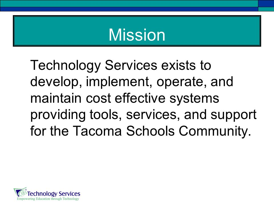 Mission Technology Services exists to develop, implement, operate, and maintain cost effective systems providing tools, services, and support for the Tacoma Schools Community.