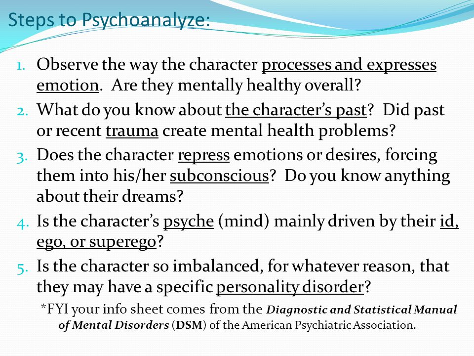 Steps to Psychoanalyze: 1. Observe the way the character processes and expresses emotion.