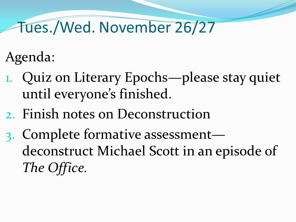 Tues./Wed. November 26/27 Agenda: 1. Quiz on Literary Epochs—please stay quiet until everyone's finished. 2. Finish notes on Deconstruction 3. Complet