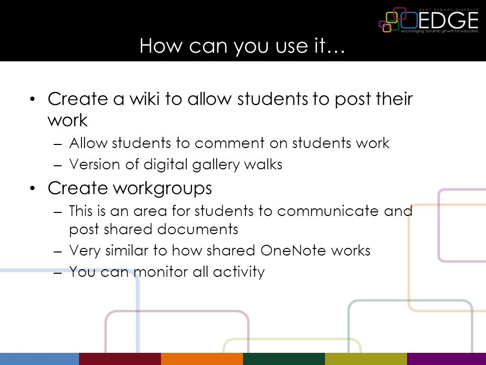 How can you use it… Create a wiki to allow students to post their work – Allow students to comment on students work – Version of digital gallery walks Create workgroups – This is an area for students to communicate and post shared documents – Very similar to how shared OneNote works – You can monitor all activity