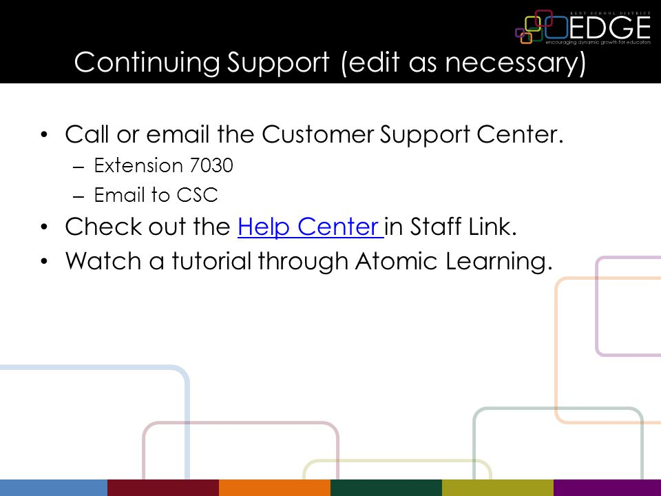 Continuing Support (edit as necessary) Call or email the Customer Support Center. – Extension 7030 – Email to CSC Check out the Help Center in Staff L