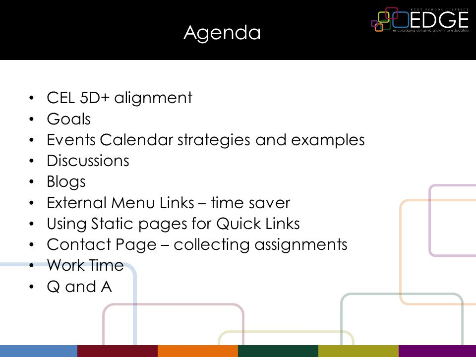 Agenda CEL 5D+ alignment Goals Events Calendar strategies and examples Discussions Blogs External Menu Links – time saver Using Static pages for Quick Links Contact Page – collecting assignments Work Time Q and A