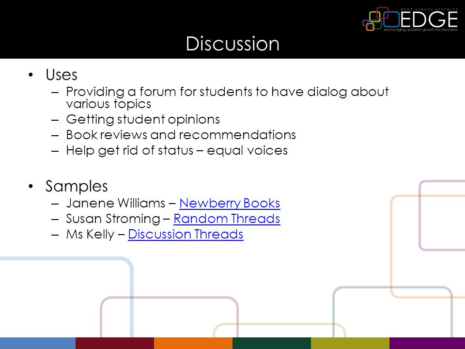 Discussion Uses – Providing a forum for students to have dialog about various topics – Getting student opinions – Book reviews and recommendations – Help get rid of status – equal voices Samples – Janene Williams – Newberry BooksNewberry Books – Susan Stroming – Random ThreadsRandom Threads – Ms Kelly – Discussion ThreadsDiscussion Threads