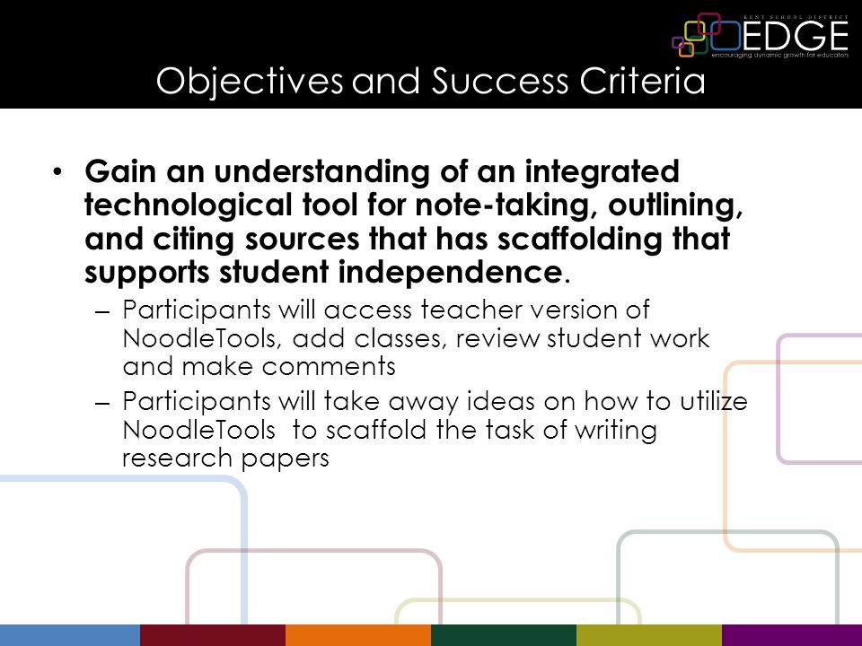 Objectives and Success Criteria Gain an understanding of an integrated technological tool for note-taking, outlining, and citing sources that has scaffolding that supports student independence.