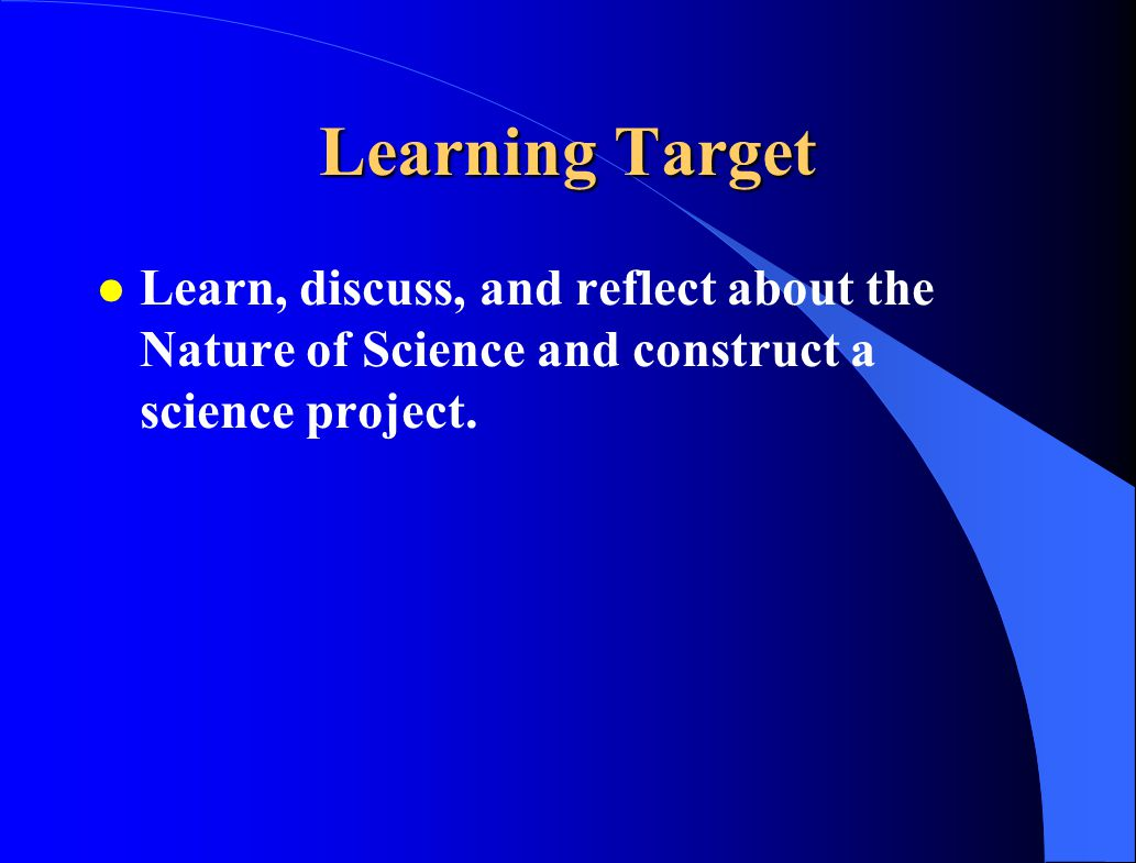 Learning Target l Learn, discuss, and reflect about the Nature of Science and construct a science project.