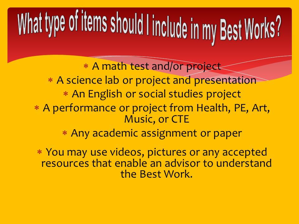  A math test and/or project  A science lab or project and presentation  An English or social studies project  A performance or project from Health, PE, Art, Music, or CTE  Any academic assignment or paper  You may use videos, pictures or any accepted resources that enable an advisor to understand the Best Work.