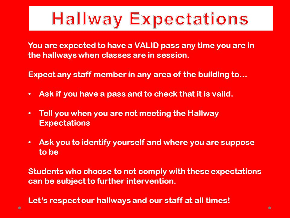 You are expected to have a VALID pass any time you are in the hallways when classes are in session.