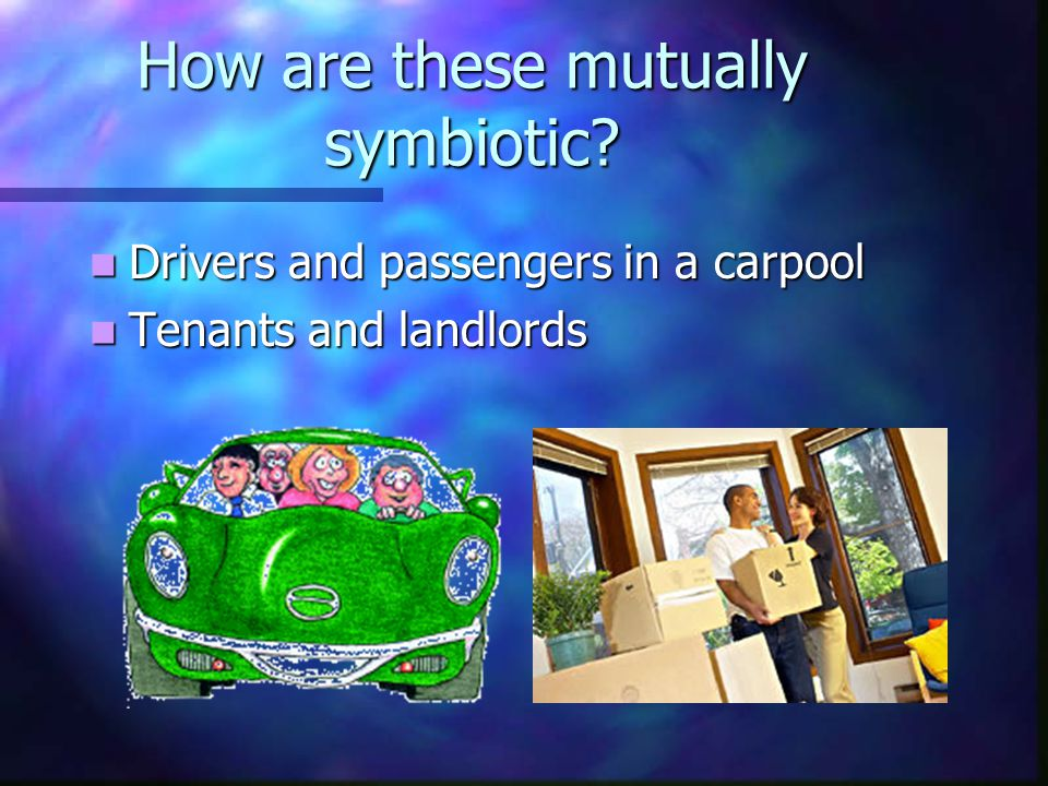 How are these mutually symbiotic? Drivers and passengers in a carpool Drivers and passengers in a carpool Tenants and landlords Tenants and landlords