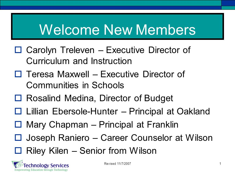 1 Welcome New Members  Carolyn Treleven – Executive Director of Curriculum and Instruction  Teresa Maxwell – Executive Director of Communities in Schools  Rosalind Medina, Director of Budget  Lillian Ebersole-Hunter – Principal at Oakland  Mary Chapman – Principal at Franklin  Joseph Raniero – Career Counselor at Wilson  Riley Kilen – Senior from Wilson Revised 11/7/2007