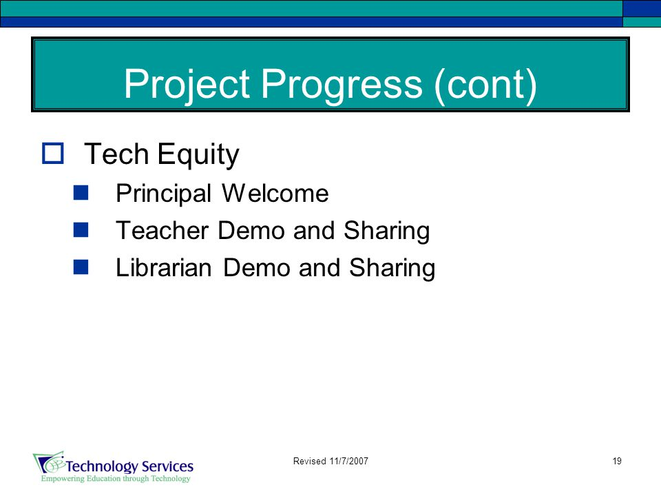 19 Project Progress (cont)  Tech Equity Principal Welcome Teacher Demo and Sharing Librarian Demo and Sharing Revised 11/7/2007