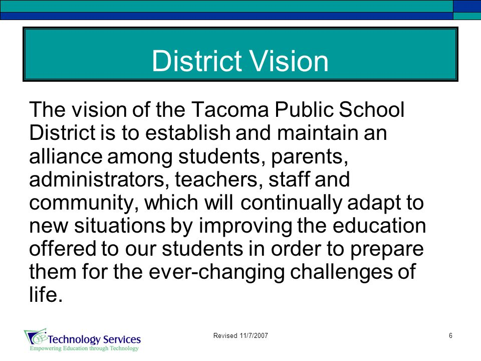 6 District Vision The vision of the Tacoma Public School District is to establish and maintain an alliance among students, parents, administrators, teachers, staff and community, which will continually adapt to new situations by improving the education offered to our students in order to prepare them for the ever-changing challenges of life.