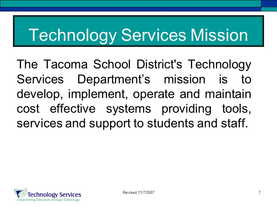 7 Technology Services Mission The Tacoma School District s Technology Services Department's mission is to develop, implement, operate and maintain cost effective systems providing tools, services and support to students and staff.