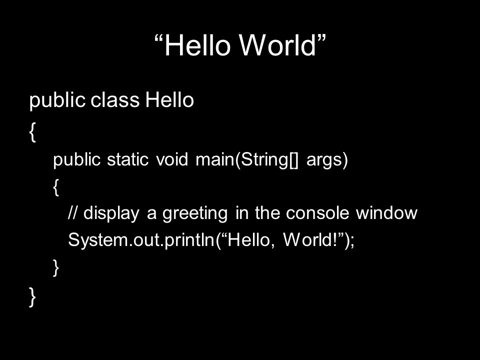 Hello World public class Hello { public static void main(String[] args) { // display a greeting in the console window System.out.println( Hello, World! ); }