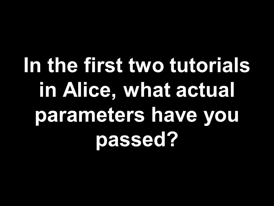 In the first two tutorials in Alice, what actual parameters have you passed