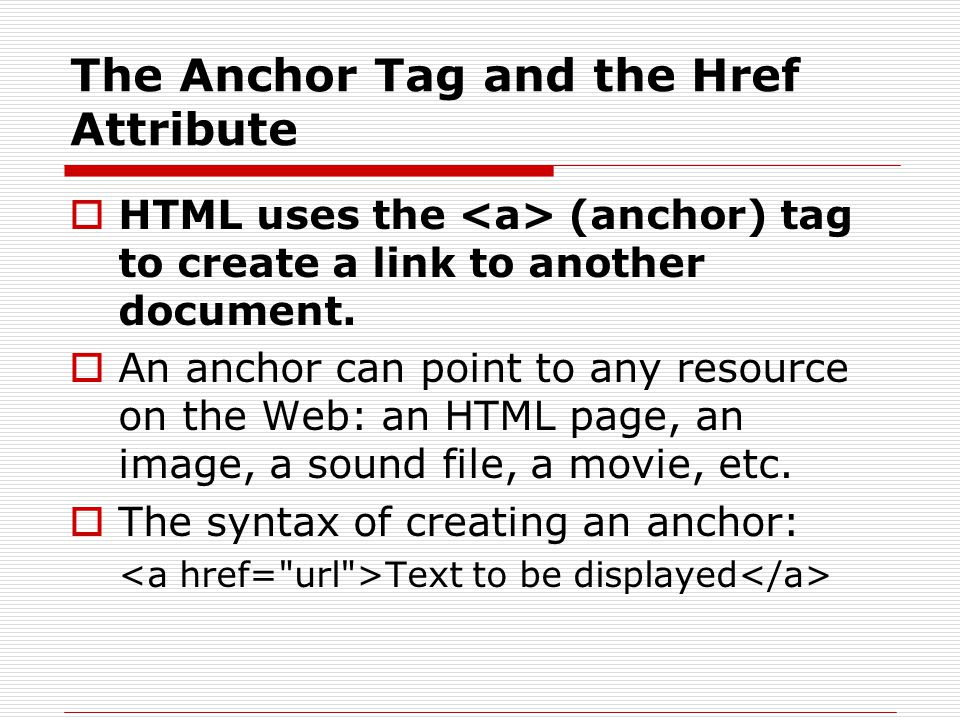 The Anchor Tag and the Href Attribute  HTML uses the (anchor) tag to create a link to another document.