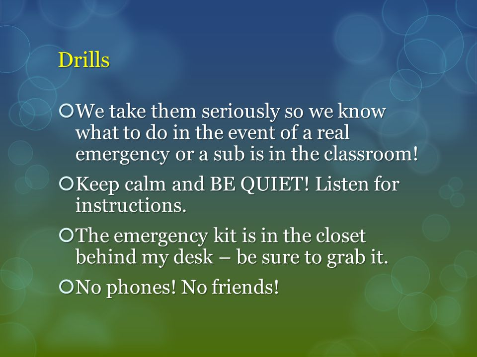 Drills  We take them seriously so we know what to do in the event of a real emergency or a sub is in the classroom.