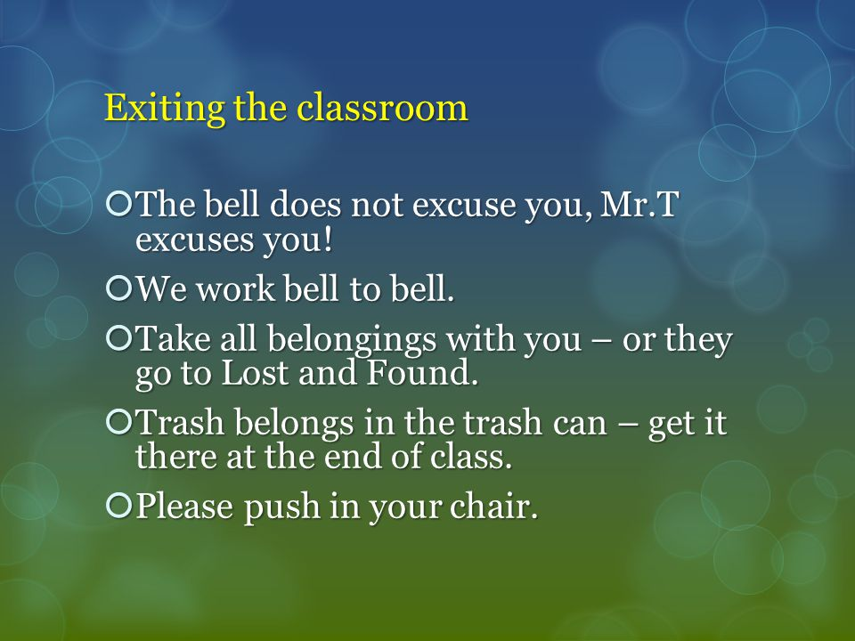Exiting the classroom  The bell does not excuse you, Mr.T excuses you.