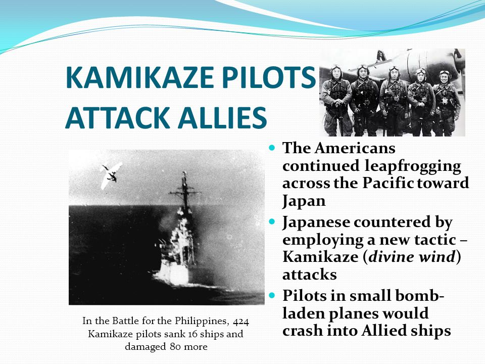 KAMIKAZE PILOTS ATTACK ALLIES The Americans continued leapfrogging across the Pacific toward Japan Japanese countered by employing a new tactic – Kami