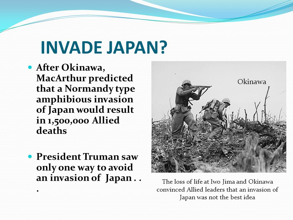 INVADE JAPAN? After Okinawa, MacArthur predicted that a Normandy type amphibious invasion of Japan would result in 1,500,000 Allied deaths President T
