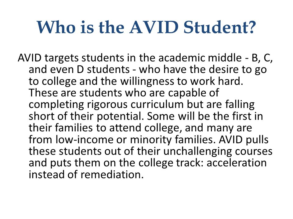 Who is the AVID Student? AVID targets students in the academic middle - B, C, and even D students - who have the desire to go to college and the willi