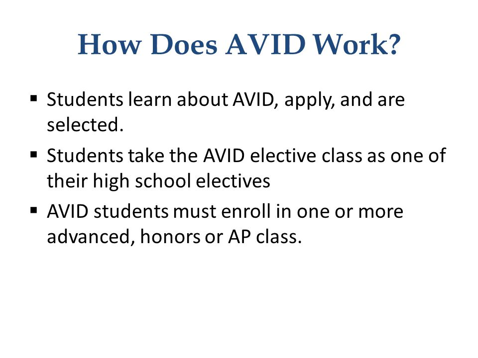 How Does AVID Work?  Students learn about AVID, apply, and are selected.  Students take the AVID elective class as one of their high school elective