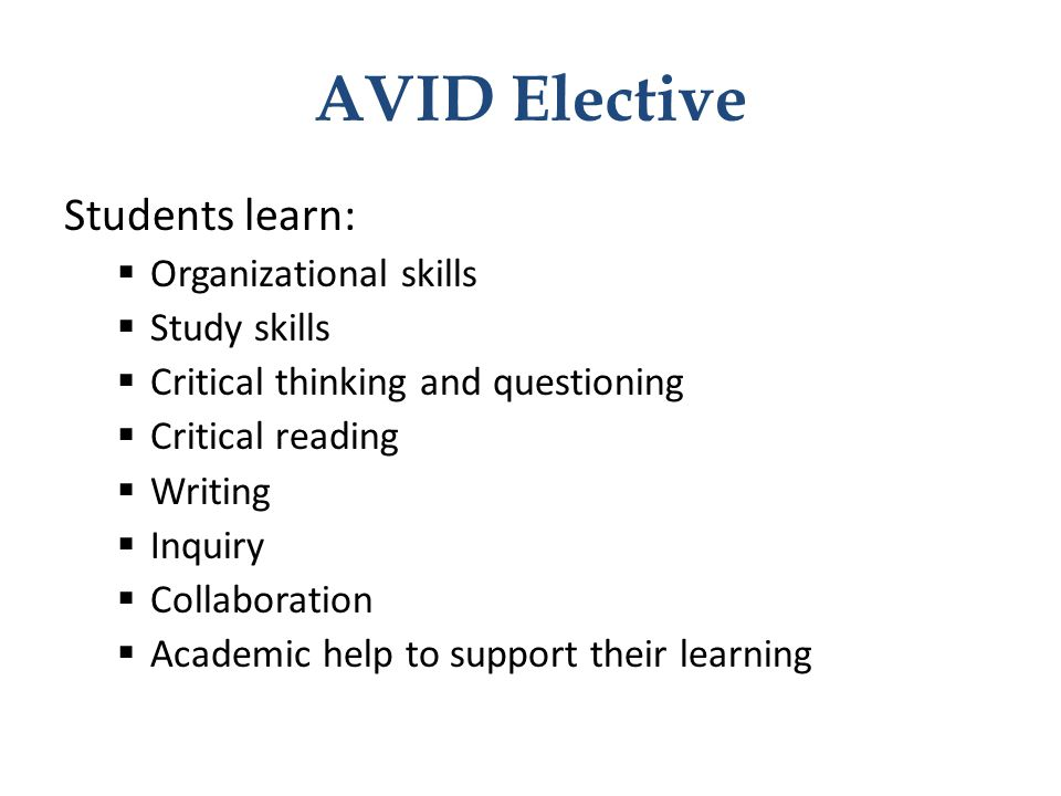AVID Elective Students learn:  Organizational skills  Study skills  Critical thinking and questioning  Critical reading  Writing  Inquiry  Coll