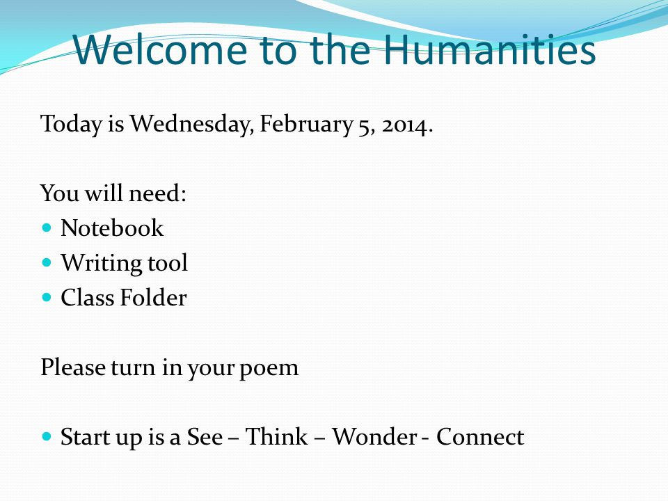 Welcome to the Humanities Today is Wednesday, February 5, 2014. You will need: Notebook Writing tool Class Folder Please turn in your poem Start up is