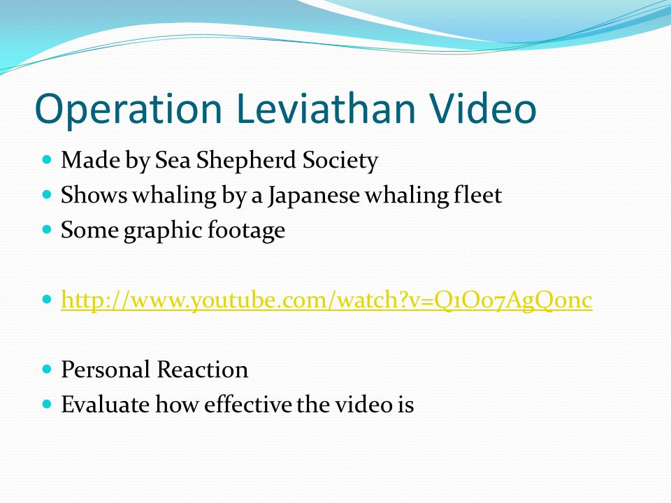 Operation Leviathan Video Made by Sea Shepherd Society Shows whaling by a Japanese whaling fleet Some graphic footage http://www.youtube.com/watch?v=Q1Oo7AgQ0nc Personal Reaction Evaluate how effective the video is