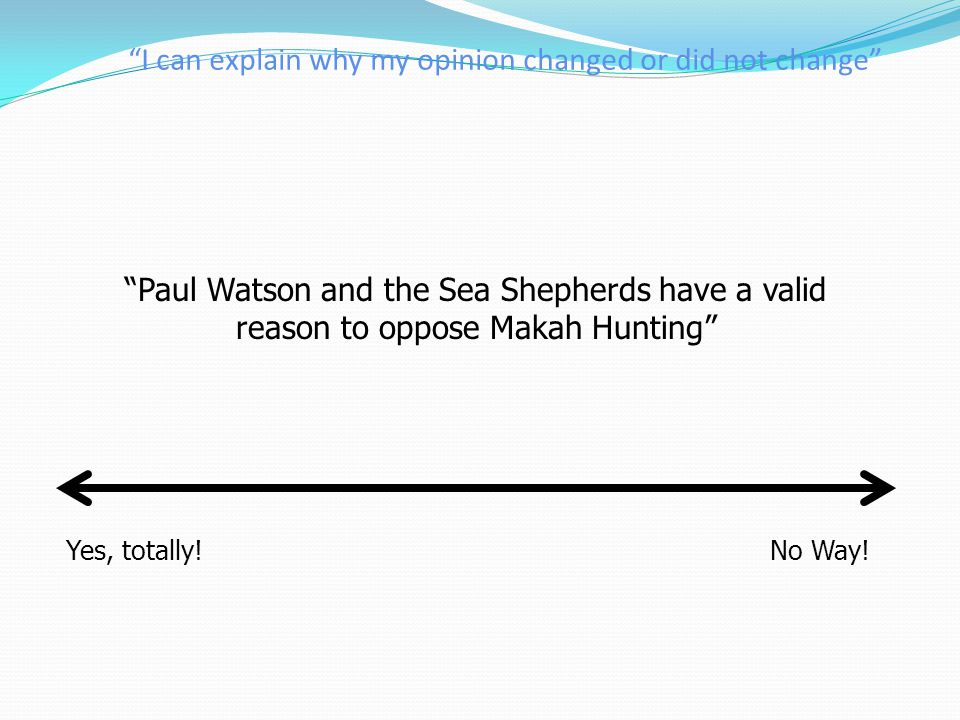 """""""I can explain why my opinion changed or did not change"""" Yes, totally!No Way! """"Paul Watson and the Sea Shepherds have a valid reason to oppose Makah H"""