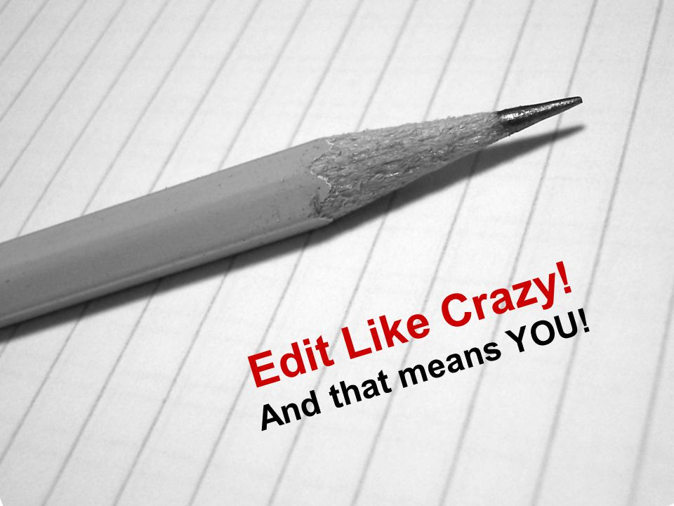 Edit Like Crazy! And that means YOU!