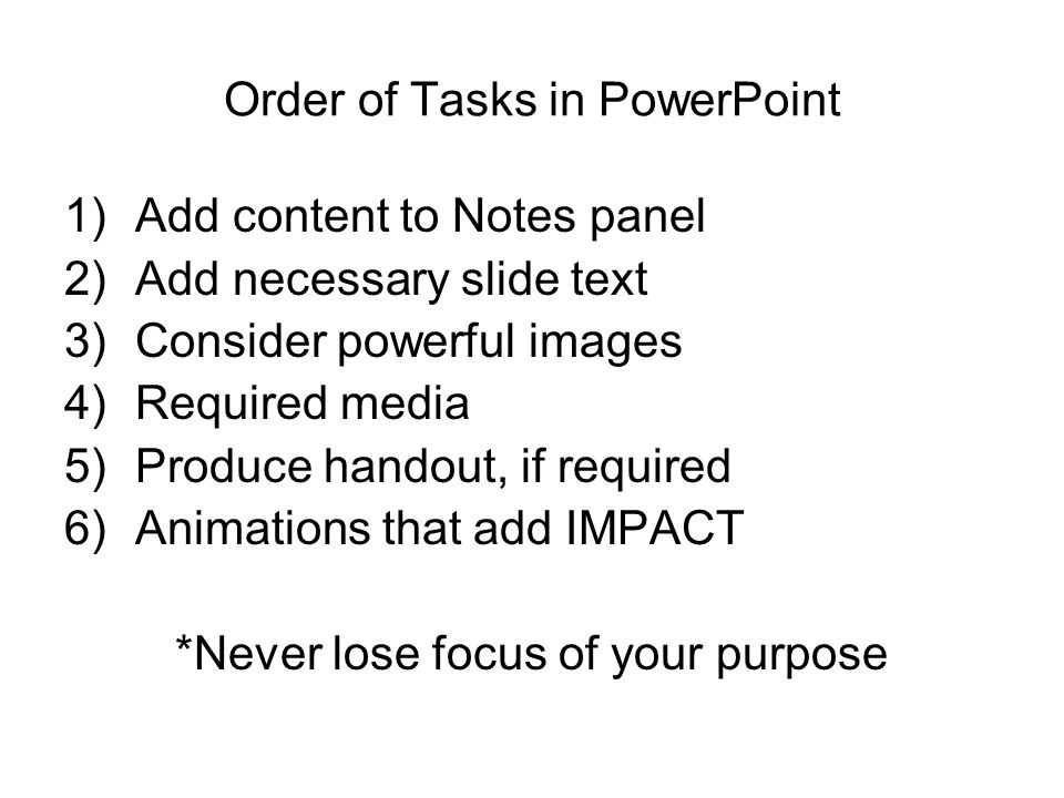 Order of Tasks in PowerPoint 1)Add content to Notes panel 2)Add necessary slide text 3)Consider powerful images 4)Required media 5)Produce handout, if