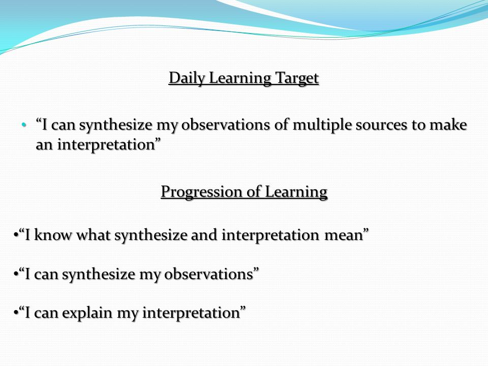 Daily Learning Target I can synthesize my observations of multiple sources to make an interpretation Progression of Learning I know what synthesize and interpretation mean I can synthesize my observations I can explain my interpretation