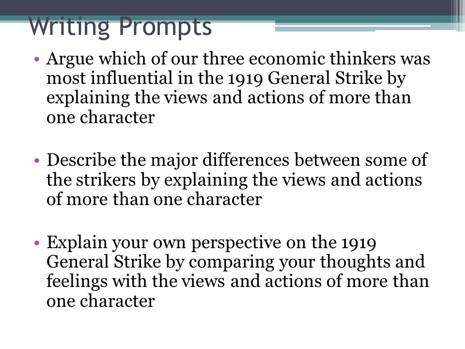 Writing Prompts Argue which of our three economic thinkers was most influential in the 1919 General Strike by explaining the views and actions of more than one character Describe the major differences between some of the strikers by explaining the views and actions of more than one character Explain your own perspective on the 1919 General Strike by comparing your thoughts and feelings with the views and actions of more than one character