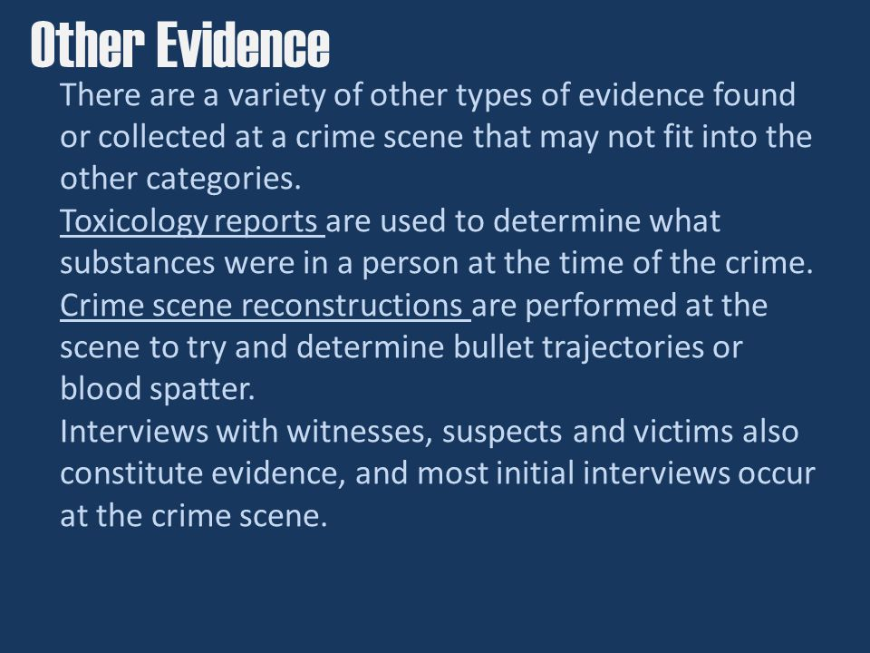 There are a variety of other types of evidence found or collected at a crime scene that may not fit into the other categories.