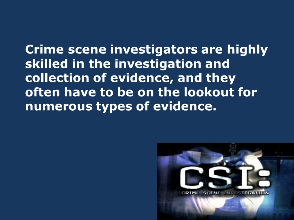 Crime scene investigators are highly skilled in the investigation and collection of evidence, and they often have to be on the lookout for numerous types of evidence.