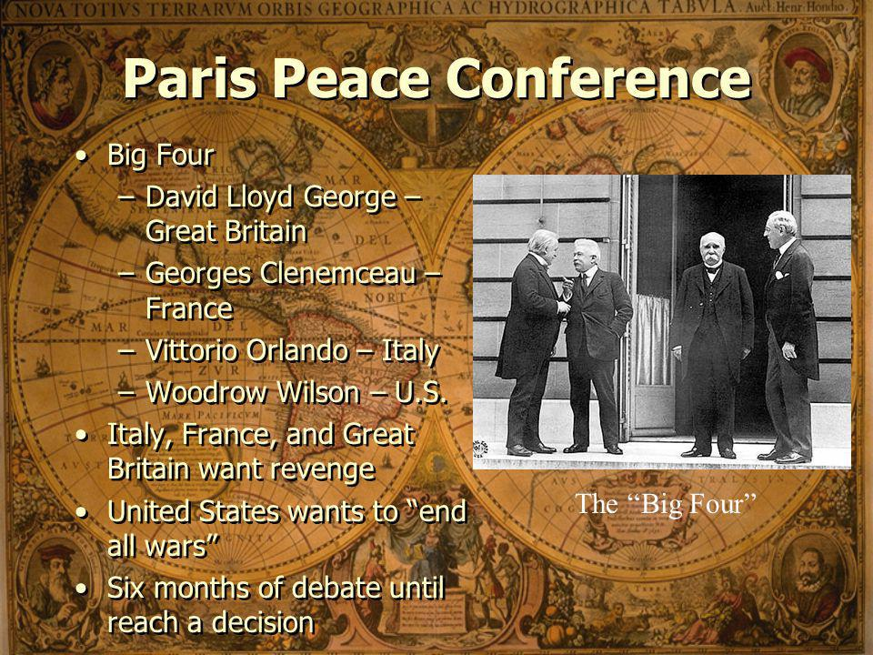 Paris Peace Conference Big Four –David Lloyd George – Great Britain –Georges Clenemceau – France –Vittorio Orlando – Italy –Woodrow Wilson – U.S.