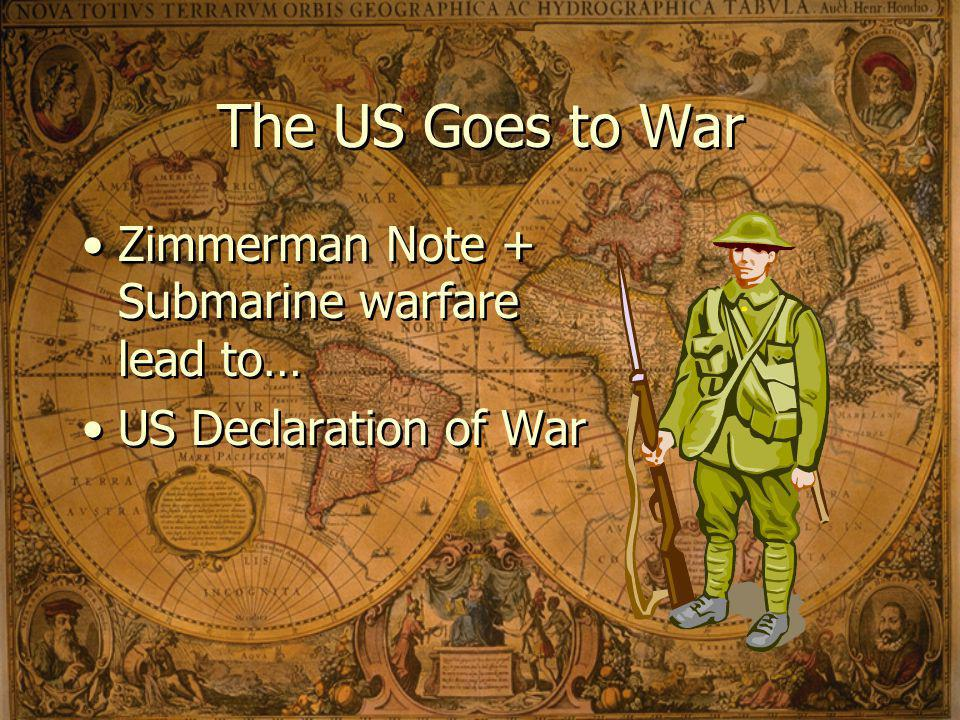 The US Goes to War Zimmerman Note + Submarine warfare lead to… US Declaration of War Zimmerman Note + Submarine warfare lead to… US Declaration of War