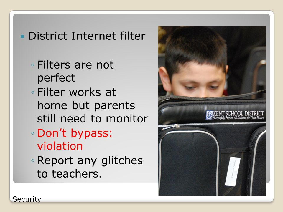 District Internet filter ◦Filters are not perfect ◦Filter works at home but parents still need to monitor ◦Don't bypass: violation ◦Report any glitches to teachers.